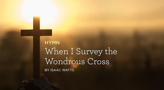 "Hymn: ""When I Survey the Wondrous Cross"" by Isaac Watts"