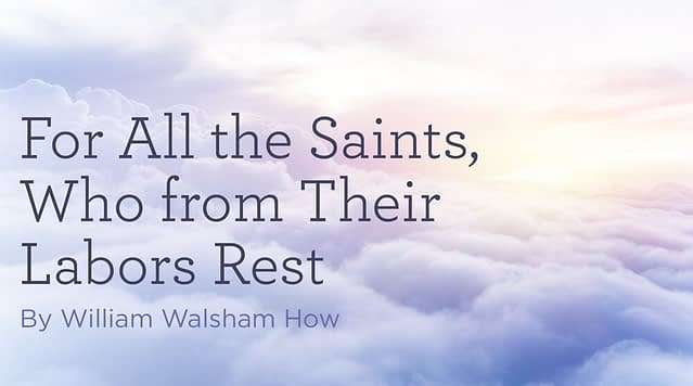 """Hymn: """"For All the Saints, Who from Their Labors Rest"""" by William Walsham How"""