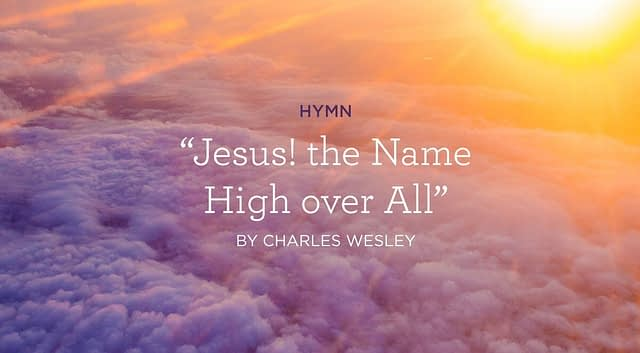 """Hymn: """"Jesus! the Name High over All"""" by Charles Wesley"""