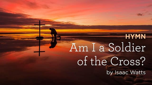 """Hymn: """"Am I a Soldier of the Cross?"""" by Isaac Watts"""