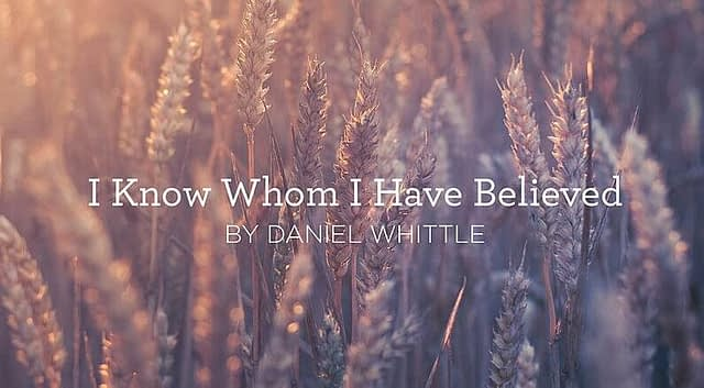 """Hymn: """"I Know Whom I Have Believed"""" by Daniel W. Whittle"""