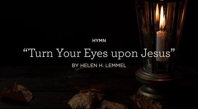 "Hymn: ""Turn Your Eyes upon Jesus"" by Helen H. Lemmel"