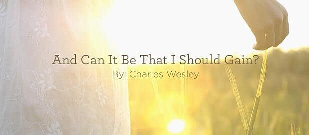 """Hymn: """"And Can It Be That I Should Gain?"""" by Charles Wesley"""