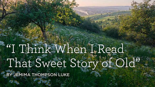 """Hymn: """"I Think When I Read That Sweet Story of Old"""" by Jemima Thompson Luke"""