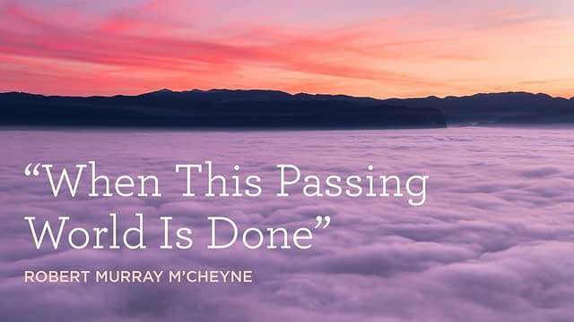 """Hymn: """"When This Passing World Is Done"""" by Robert Murray M'Cheyne"""