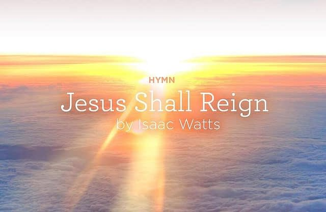 """Hymn: """"Jesus Shall Reign"""" by Isaac Watts"""